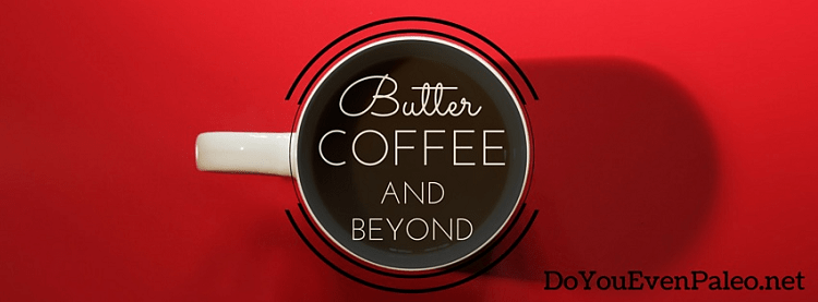 Butter Coffee and Beyond at DoYouEvenPaleo.net