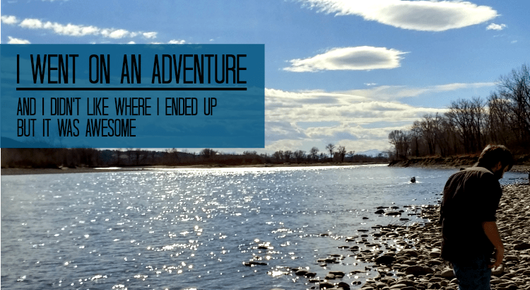 i Went On An Adventure - and I didn't like where I ended up but it was awesome