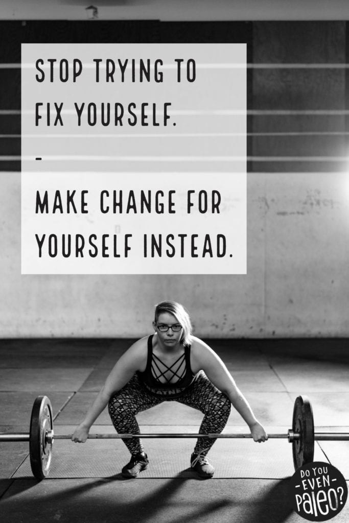 Stop trying to fix yourself. Make change for yourself instead. Blog post image from DoYouEvenPaleo.net