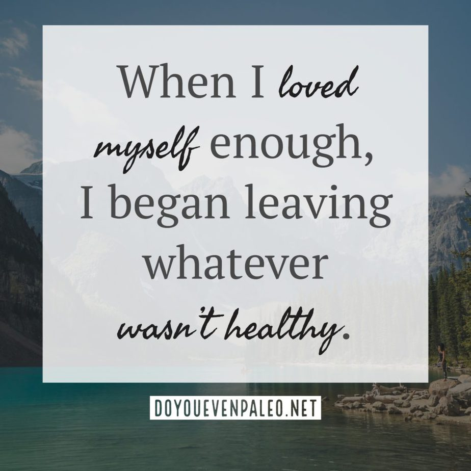 When I loved myself enough, I began leaving whatever wasn't healthy. | DoYouEvenPaleo.net